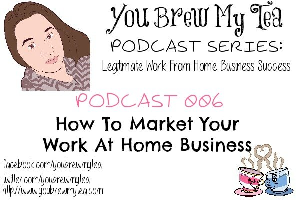 Podcast 006: How To Market Your Work At Home Business