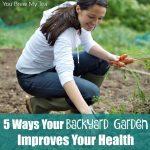 5 Ways Your Backyard Garden Improves Your Health